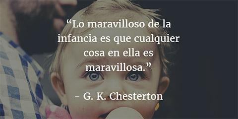 Lo maravilloso de la infancia es que cualquier cosa en ella es maravillosa - Chesterton
