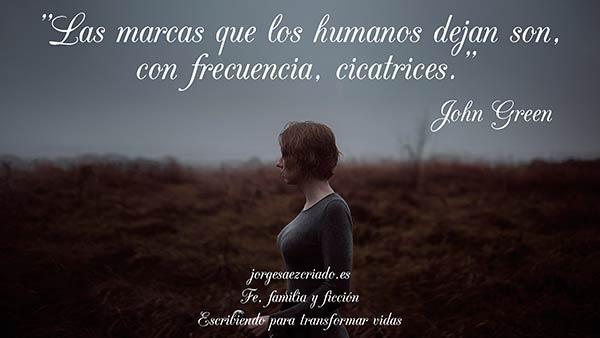 """""""Las marcas que los humanos dejan son, con frecuencia, cicatrices."""" John Green."""