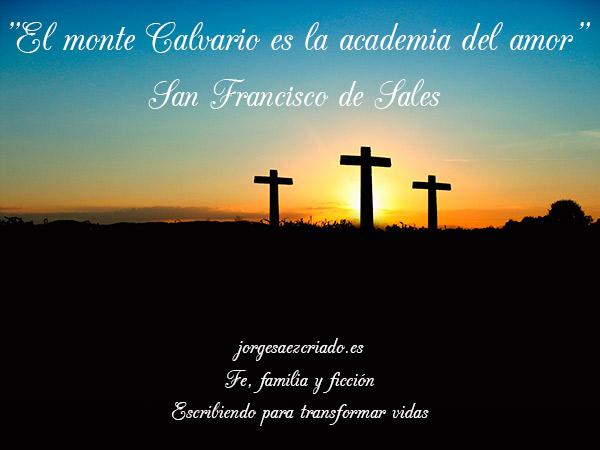 """""""El monte Calvario es la academia del amor"""". San Francisco de Sales."""