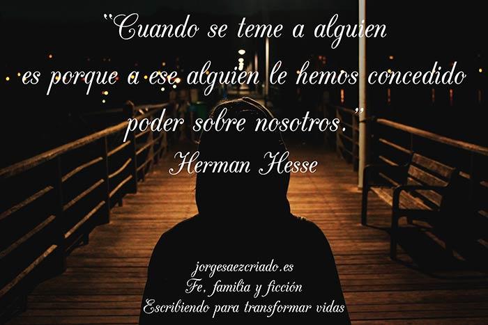 """""""Cuando se teme a alguien es porque a ese alguien le hemos concedido poder sobre nosotros."""" Herman Hesse"""