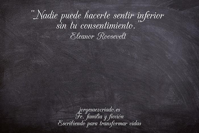 """Nadie puede hacerte sentir inferior sin tu consentimiento."" Eleanor Roosevelt"