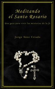 Meditando el Santo Rosario: una guía para vivir los misterios de la fe, un libro para meditar el Santo Rosario