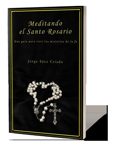 Meditando el Santo Rosario: una guía para vivir los misterios de la fe